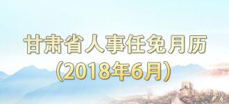 甘肃省人事任免月历(2018年6月)